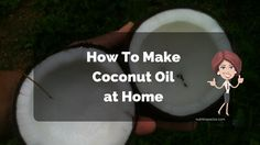 How To Make Coconut Oil For Skin, Hair & Cooking