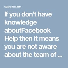If you don't have knowledge aboutFacebook Help then it means you are not aware about the team of experts who have been working on the Facebook issues for many years because as we know that nothing is perfect so Facebook has some loopholes which are just like a headache for the Facebook users. So, dial @1-850-366-6203 to contact us. http://www.monktech.net/facebook-contact-help-line-number.html