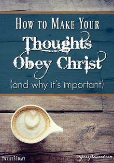 How to Make Your Thoughts Obey Christ (and why it's important)   alyssajhoward.com