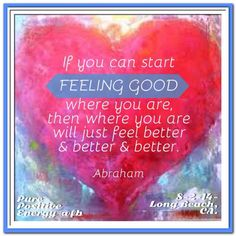 If you can start feeling good where you are, then where you are will just feel better & better & better. Abraham-Hicks Quotes (AHQ2942) #feeling good #workshop