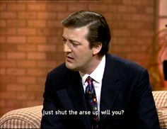 """""""Just shut the arse up, will you?"""" (A Bit of Fry & Laurie)"""