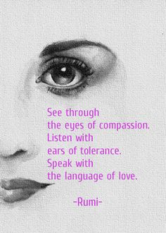 terracemuse:  See through the eyes of compassion. Listen with ears of tolerance. Speak with the language of love. (Rumi)image from rebloggy