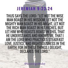 Jeremiah 9:23-24 Bible Verses For Women, Encouraging Bible Verses, Bible Verses Quotes, Scriptures, Savior, Jesus Christ, Bible Verses For Depression, Jeremiah 9, Spirit Quotes
