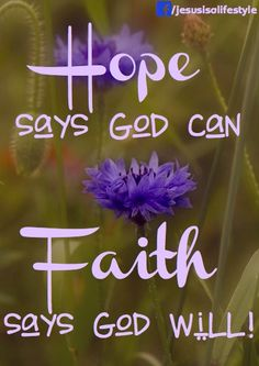 Hope says God can. Faith says God will!