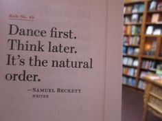 """""""Quote from Samuel Beckett"""" (?) - Rather, a loose paraphrase from Waiting for Godot: ESTRAGON: I'd rather he'd dance, it'd be more fun. POZZO: Not necessarily. ~ E: Wouldn't it, Didi, be more fun? VLADIMIR: I'd like well to hear him think.~ E: Perhaps he could dance first and think afterwards, if it isn't too much to ask him. ~ V [to Pozzo]: Would that be possible? ~ P: By all means, nothing simpler. It's the natural order. [He laughs briefly.]"""