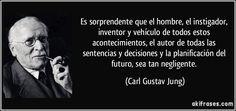 Es sorprendente que el hombre, el instigador, inventor y vehículo de todos estos acontecimientos, el autor de todas las sentencias y decisiones y la planificación del futuro, sea tan negligente. (Carl Gustav Jung)