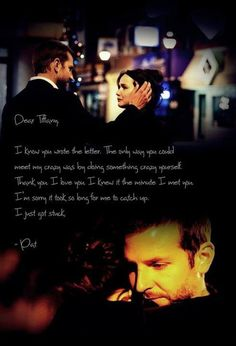 Dear Tiffany, I know you wrote the letter. The only way you can beat my crazy was by doing something crazy yourself. Thank you. I love you. I knew it the minute I met you. I'm sorry it took so long for me to catch up. I just got stuck. - SIlver Linings Playbook
