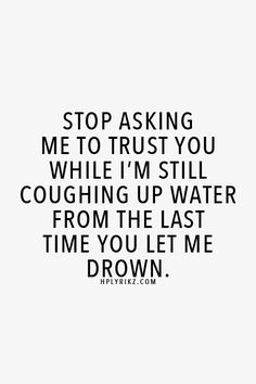 >>Stop asking me to trust you when I'm still coughing up water from the last time you let me drown.
