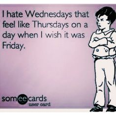 I hate Wednesdays that feel like Thursdays on s day when I wish it was Friday Hump Day Humor, I Wish, Someecards, Feel Like, Thursday, Hate, Drama, Friday, Feelings