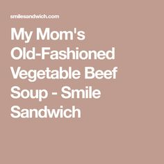 My Mom's Old-Fashioned Vegetable Beef Soup - Smile Sandwich