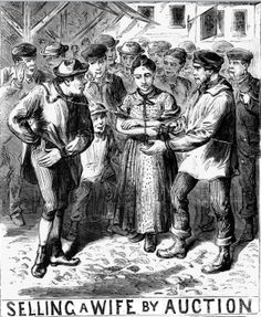 Wife selling; Throughout the 1800s there was barely a year without a newspaper report of a court case involving the sale of a wife. It seems that some people believed that if a wife were taken to market on market day with a halter (or sometimes a rope) around her neck the transfer was legal. It happened all over the UK; Prices ranged from a shilling to £150.
