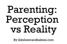 I like beer and babies.: Parenting: Perception vs Reality