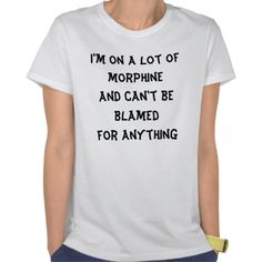 I'm on a lot of morphine and can't be blamed fo... t-shirt