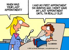 Very funny, but truthfully when was the last time you visited the dentist? Regularly visiting the dentist helps keep your teeth healthy and avoid more extensive and expensive procedures.