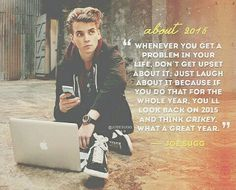Whenever you get a problem in your life. Don't get upset about it. Just laugh about it because if you do that for the whole year then you will look back on 2015 and be like crikey what a great year -Joe sugg thatcherjoe British Youtubers, Best Youtubers, Joseph Sugg, Youtube Quotes, Sugg Life, Zoe Sugg, Bae, Zoella, Dan And Phil