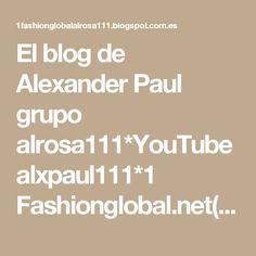 El blog de Alexander Paul grupo alrosa111*YouTube alxpaul111*1 Fashionglobal.net(working)*
