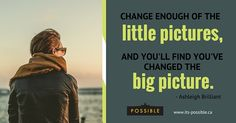 """""""Change enough of the little pictures, and you'll find you've changed the big picture."""" Asheigh Brilliant"""
