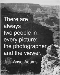 There are always two people in every picture: the photographer and the viewwer. ||| Ansel Adams