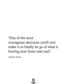 """One of the most courageous decisions you'll ever make is to finally let go of what is hurting your heart and soul."" -Brigitte Nicole: # One Of The Most Courageous Decisions You'll Ever Make Is To Finally Let Go Poetry Quotes, Wisdom Quotes, True Quotes, Words Quotes, Motivational Quotes, Inspirational Quotes, Sayings, Quotes Quotes, Funny Smile Quotes"