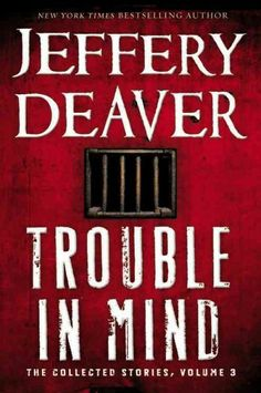 Trouble in Mind: the Collected Stories, Volume 3, by Jeffery Deaver -- MARCH