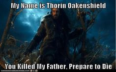 Hello, my name is Thorin Oakenshield.   You killed my father.  Prepare to die