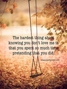 The hardest thing about knowing you don't love me is that you spent so much time pretending that you did. | Flickr - Photo Sharing!