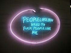 Tracey Emin: People like you need to fuck people like me Wasted British Artist: Tracey Emin Moderne Kunst ist eigentlich nur . Refugees, Instalation Art, Neon Quotes, Tracey Emin, Neon Words, Alcohol, Neon Lighting, Erotic Art, People Like