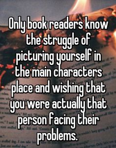 book quotes Only book readers know the struggle of picturing yourself in the main characters place and wishing that you were actually that person facing their problems. I Love Books, Good Books, Books To Read, My Books, Book Of Life, The Book, Book Nerd Problems, Reader Problems, Bookworm Problems