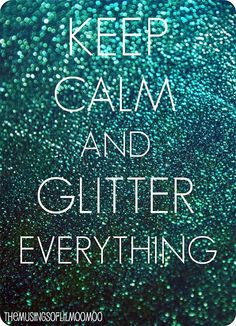 Keep Calm and Glitter Everything.. Hahaha my life.. I find glitter on everything thanks to Katie.