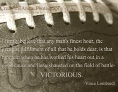 i firmly believe that any man's finest hour, the greatest fulfillment of all that he holds dear, is that moment when he has worked his heart out in a good cause and lies exhausted on the field of battle - victorious.  vince lombardi quote