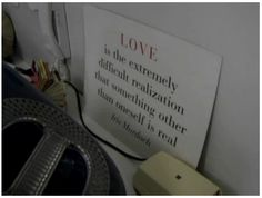 """""""Love is the extremely difficult realisation that something other than oneself is real."""" - Iris Murdoch.  The quote is pictured in Milton Glaser's studio. It's a still from a short documentary about Glaser made for Adobe by Hillman Curtis: http://vimeo.com/11577085"""