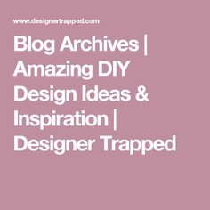 Blog Archives | Amazing DIY Design Ideas & Inspiration | Designer Trapped