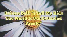 "Kristen Bell: ""I Tell My Kids The World Is Our Extended Family"" - http://doublebabystrollerreviews.net/kristen-bell-i-tell-my-kids-the-world-is-our-extended-family/"