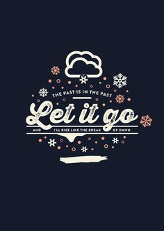 Let It Go - The Past is in the past-  and I'll rise like the break of dawn.  Frozen!
