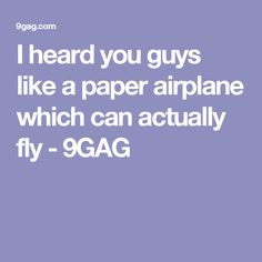 I heard you guys like a paper airplane which can actually fly - 9GAG