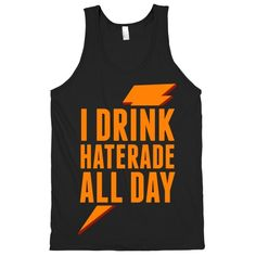 I Drink Haterade All Day.