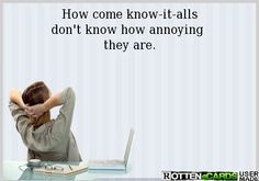 How come know-it-alls don't know how annoying they are.