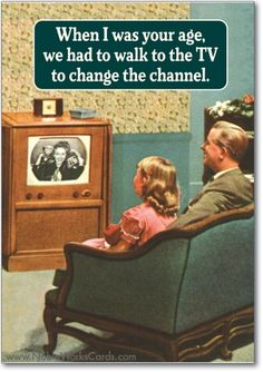 When I was your age, we had to walk to the TV to change the channel.