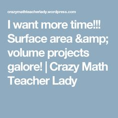 I want more time!!! Surface area & volume projects galore! | Crazy Math Teacher Lady