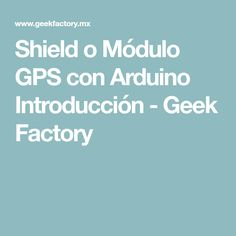 Shield o Módulo GPS con Arduino Introducción - Geek Factory