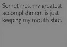 Sometimes, my greatest accomplishment is just keeping my mouth shut.