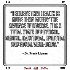 """I believe that health is more than merely the absence of disease. It is a total state of physical, mental, emotional, spiritual and social well-being."" ~ Dr. Frank Lipman"