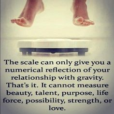 The scale can only give you a numerical reflection of your relationship with gravity. That's it. It cannot measure talent or purpose.  It does not take into account courage or love. You are beautiful!