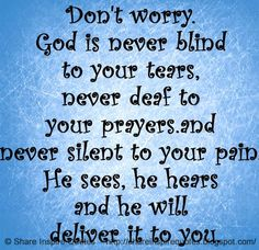 Don't worry. God is never blind to your tears, never deaf to your prayers.and never silent to your pain. He sees, he hears and he will deliver it to you.  #God #godlessons #godadvice #godquotes #quotesongod #godquotesandsayings #worry #blind #tears #deaf #prayers #silent #pain #deliver #shareinspirequotes #share #inspire #quotes