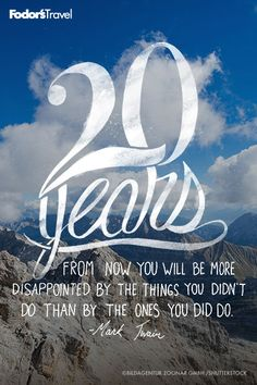 20 years from now you will be more disappointed by the things you didn't do than by the ones you did do. - Mark Twain
