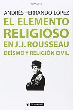 El elemento religioso en J.J.Rousseau : Deísmo y religión civil /Andrés Ferrando López.. -- Barcelona : Editorial UOC, 2016.