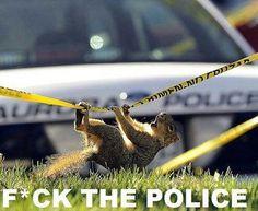 F*uck the police hahaha