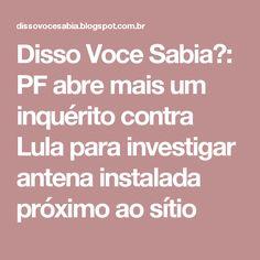 Disso Voce Sabia?: PF abre mais um inquérito contra Lula para investigar antena instalada próximo ao sítio