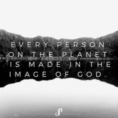 Every person on the planet is made in the image of God.  Not just you and me, but our neighbors, every boy, girl, man, woman, in every country, city, town and village... He made us ALL in His image.  Let's treat, respect, love, and honor one another that way.  #GodsWord #GodsLove #GodsImage #4priorities #community #love