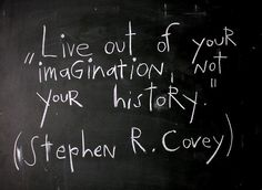 Live out of your imagniation not your history.